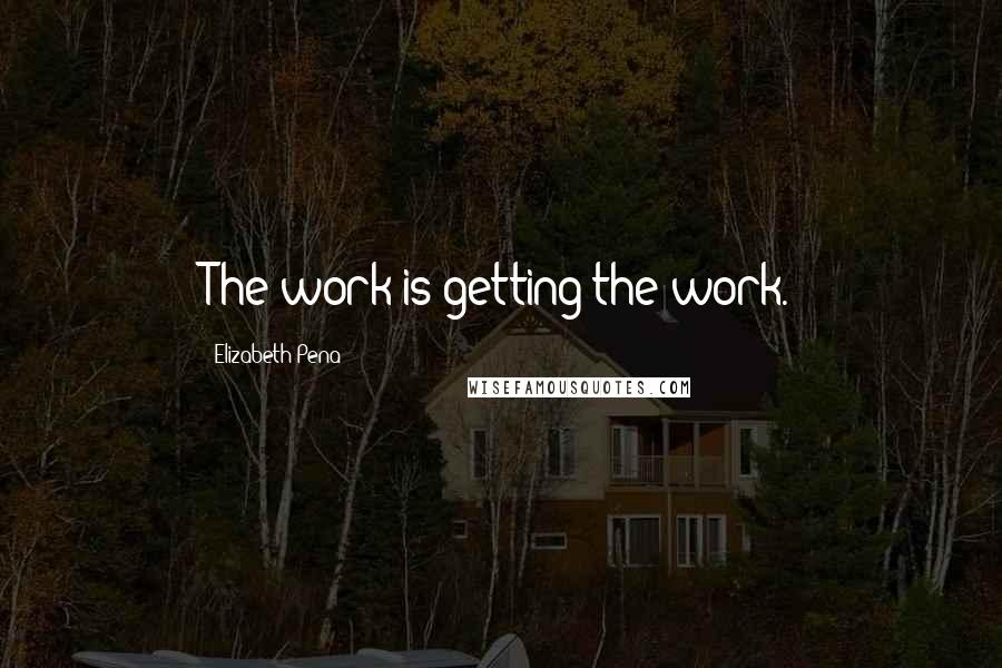 Elizabeth Pena quotes: The work is getting the work.
