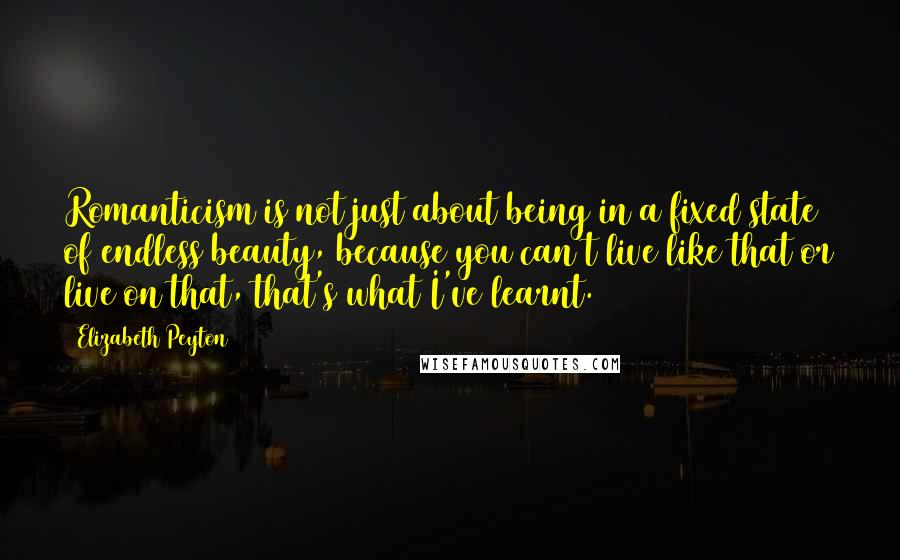 Elizabeth Peyton quotes: Romanticism is not just about being in a fixed state of endless beauty, because you can't live like that or live on that, that's what I've learnt.