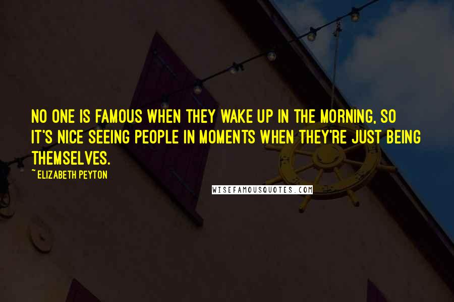 Elizabeth Peyton quotes: No one is famous when they wake up in the morning, so it's nice seeing people in moments when they're just being themselves.