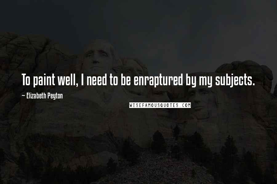 Elizabeth Peyton quotes: To paint well, I need to be enraptured by my subjects.
