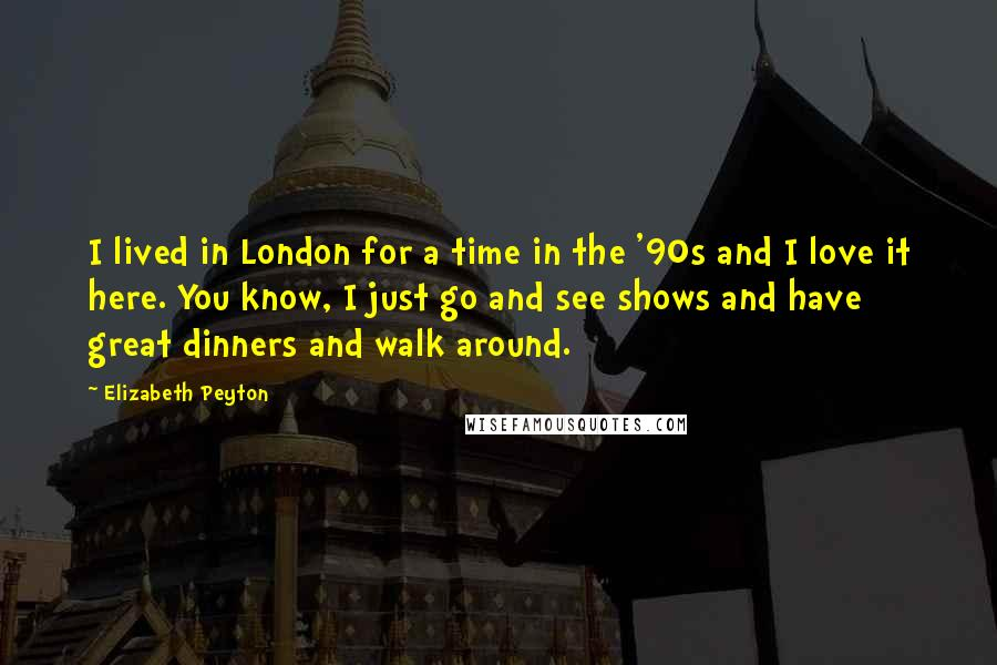 Elizabeth Peyton quotes: I lived in London for a time in the '90s and I love it here. You know, I just go and see shows and have great dinners and walk around.