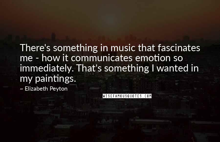 Elizabeth Peyton quotes: There's something in music that fascinates me - how it communicates emotion so immediately. That's something I wanted in my paintings.