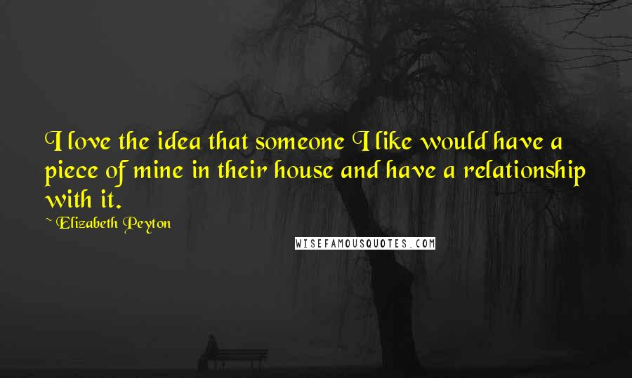 Elizabeth Peyton quotes: I love the idea that someone I like would have a piece of mine in their house and have a relationship with it.