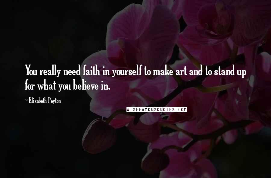 Elizabeth Peyton quotes: You really need faith in yourself to make art and to stand up for what you believe in.