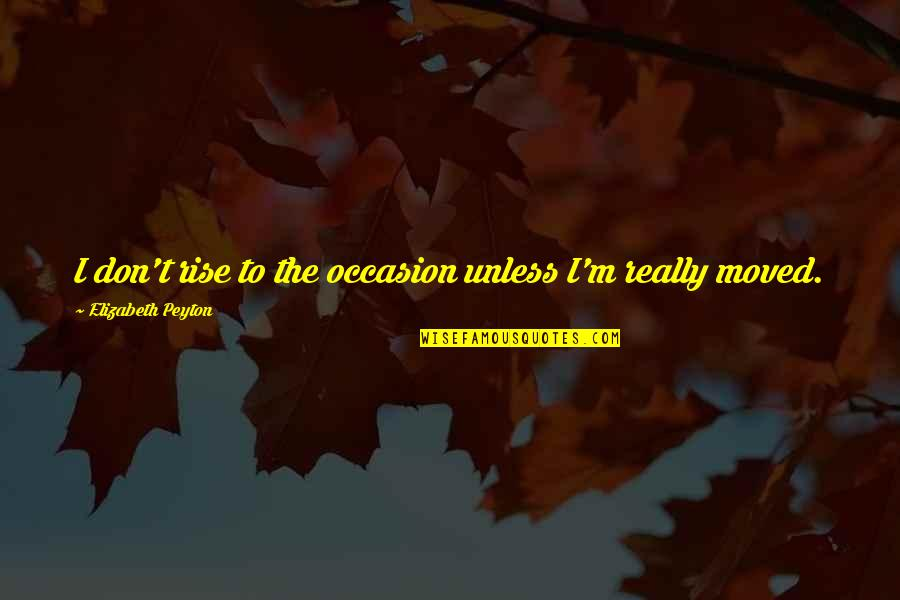 Elizabeth Peyton Quotes By Elizabeth Peyton: I don't rise to the occasion unless I'm