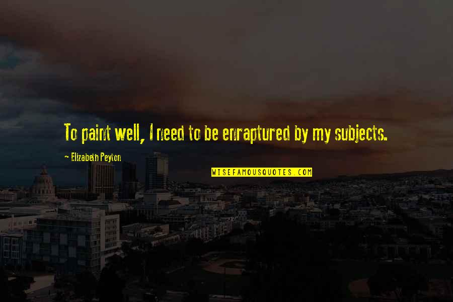 Elizabeth Peyton Quotes By Elizabeth Peyton: To paint well, I need to be enraptured