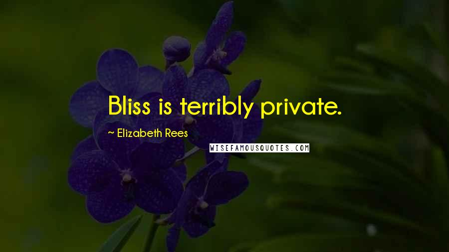 Elizabeth Rees quotes: Bliss is terribly private.