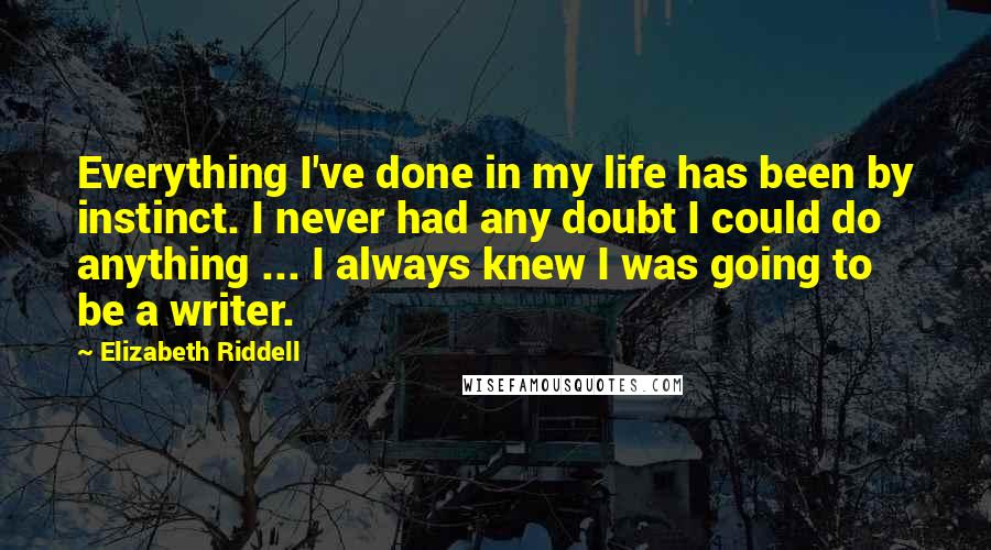 Elizabeth Riddell quotes: Everything I've done in my life has been by instinct. I never had any doubt I could do anything ... I always knew I was going to be a writer.