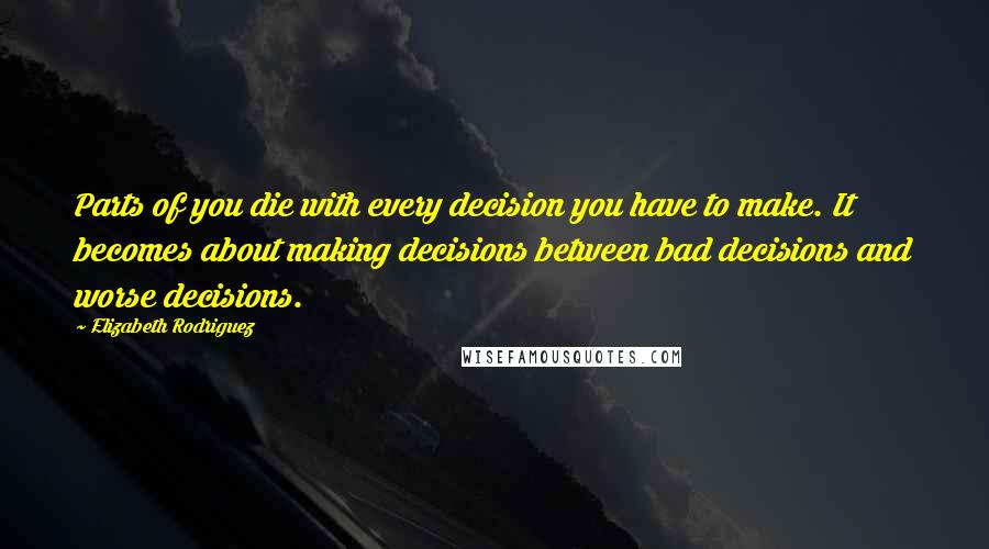 Elizabeth Rodriguez quotes: Parts of you die with every decision you have to make. It becomes about making decisions between bad decisions and worse decisions.
