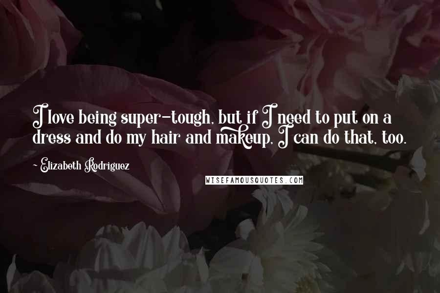 Elizabeth Rodriguez quotes: I love being super-tough, but if I need to put on a dress and do my hair and makeup, I can do that, too.