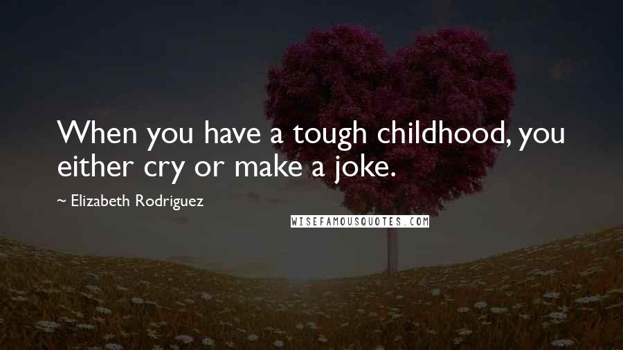 Elizabeth Rodriguez quotes: When you have a tough childhood, you either cry or make a joke.