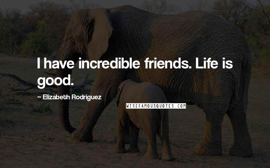 Elizabeth Rodriguez quotes: I have incredible friends. Life is good.