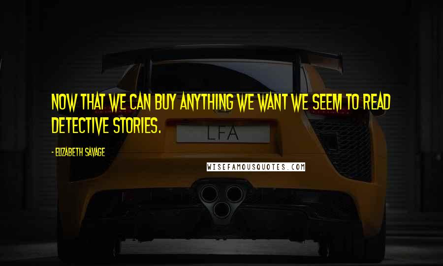Elizabeth Savage quotes: Now that we can buy anything we want we seem to read detective stories.