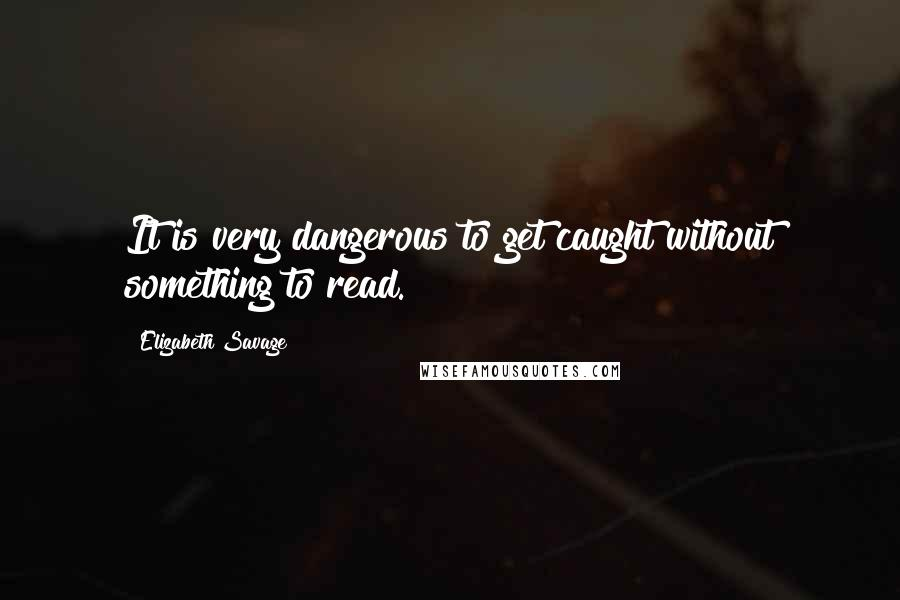 Elizabeth Savage quotes: It is very dangerous to get caught without something to read.
