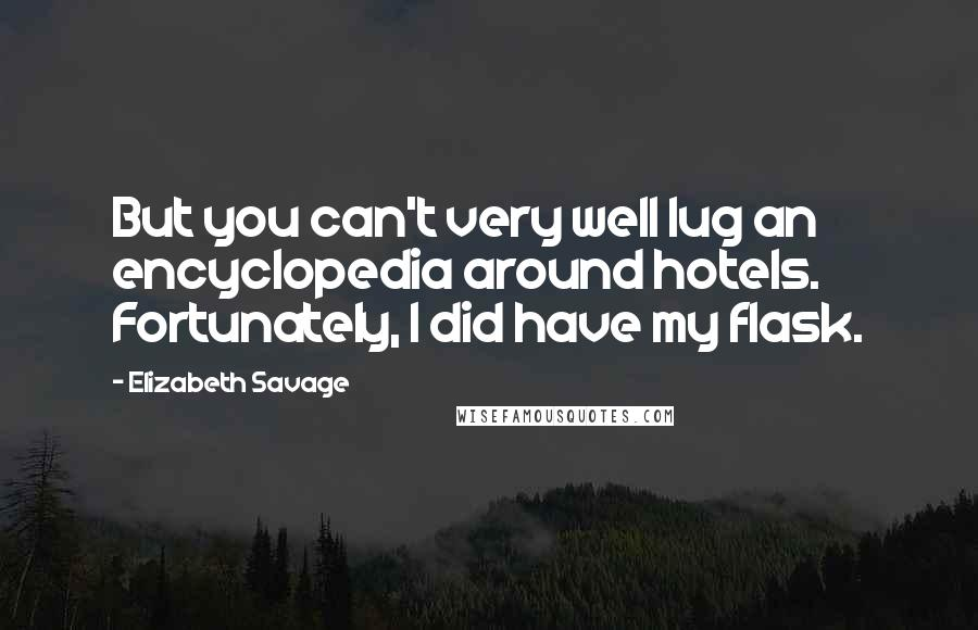 Elizabeth Savage quotes: But you can't very well lug an encyclopedia around hotels. Fortunately, I did have my flask.