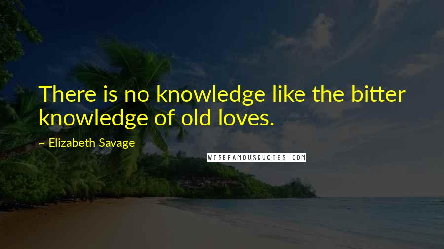 Elizabeth Savage quotes: There is no knowledge like the bitter knowledge of old loves.