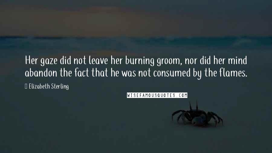 Elizabeth Sterling quotes: Her gaze did not leave her burning groom, nor did her mind abandon the fact that he was not consumed by the flames.