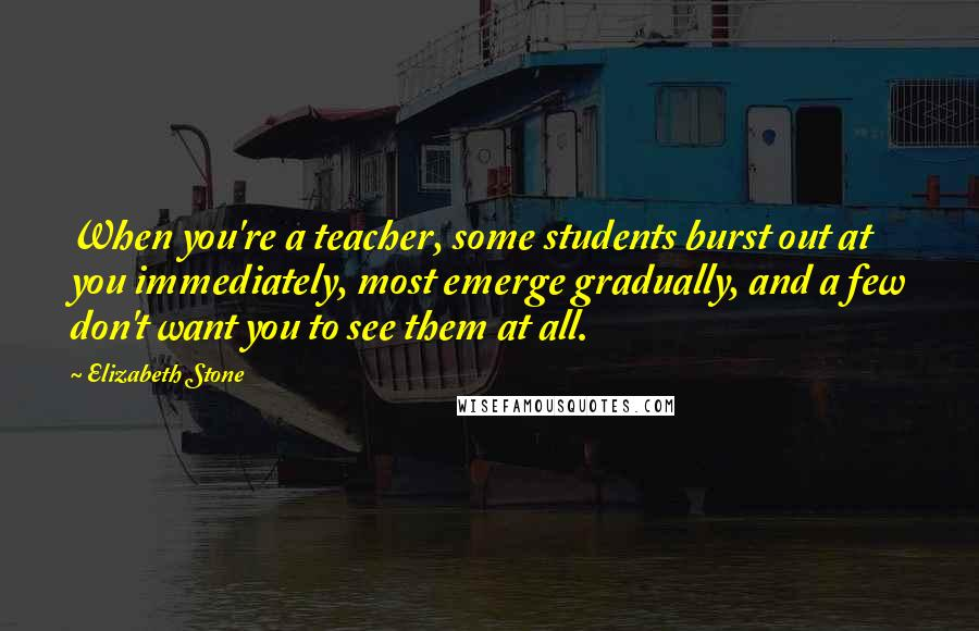 Elizabeth Stone quotes: When you're a teacher, some students burst out at you immediately, most emerge gradually, and a few don't want you to see them at all.