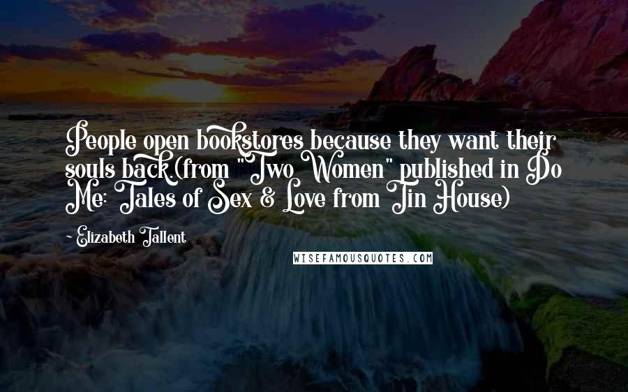 """Elizabeth Tallent quotes: People open bookstores because they want their souls back.(from """"Two Women"""" published in Do Me: Tales of Sex & Love from Tin House)"""