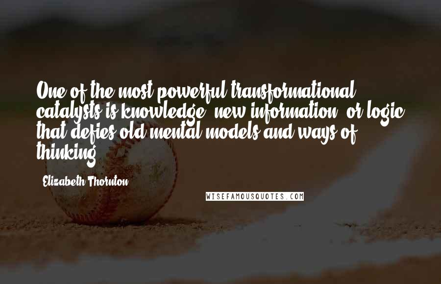 Elizabeth Thornton quotes: One of the most powerful transformational catalysts is knowledge, new information, or logic that defies old mental models and ways of thinking.