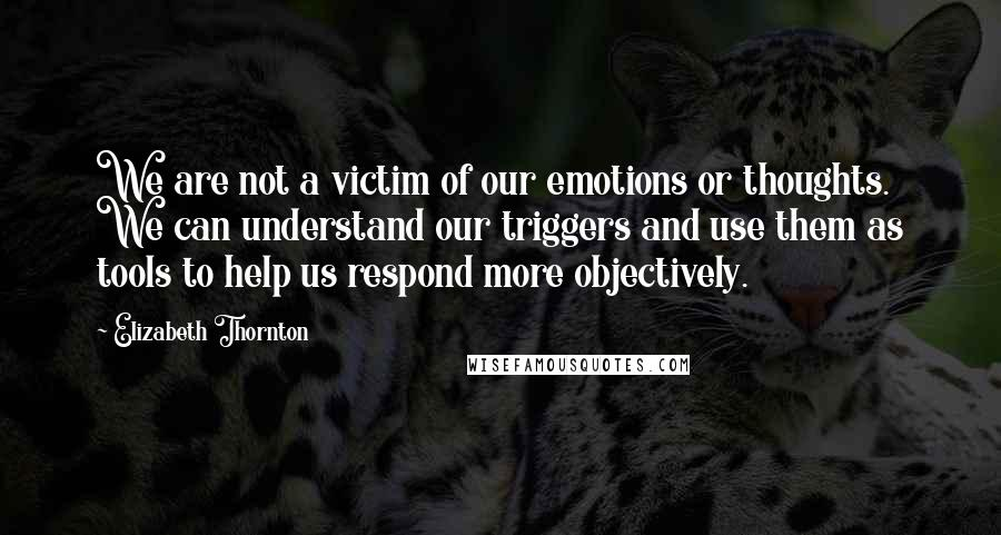 Elizabeth Thornton quotes: We are not a victim of our emotions or thoughts. We can understand our triggers and use them as tools to help us respond more objectively.