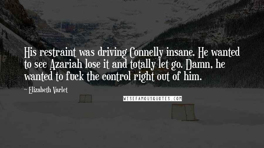 Elizabeth Varlet quotes: His restraint was driving Connelly insane. He wanted to see Azariah lose it and totally let go. Damn, he wanted to fuck the control right out of him.