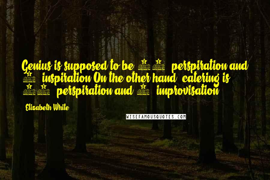 Elizabeth White quotes: Genius is supposed to be 99% perspiration and 1% inspiration.On the other hand, catering is 99% perspiration and 1% improvisation.