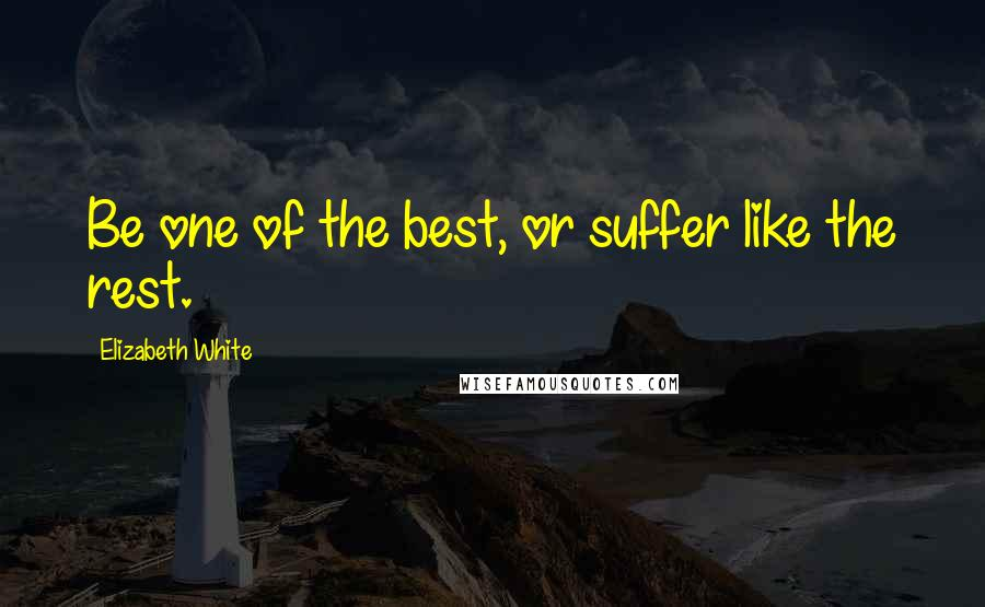 Elizabeth White quotes: Be one of the best, or suffer like the rest.