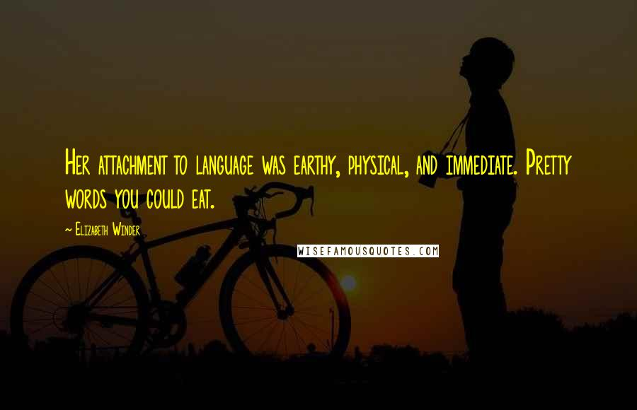 Elizabeth Winder quotes: Her attachment to language was earthy, physical, and immediate. Pretty words you could eat.