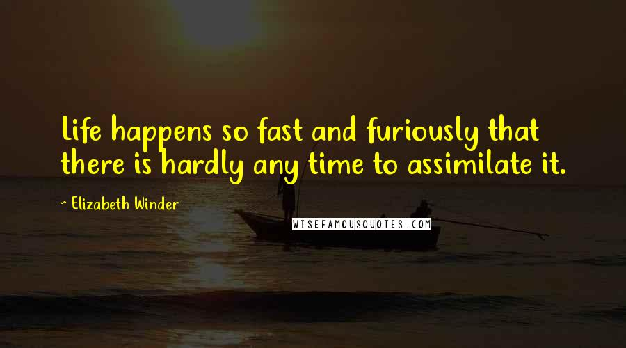 Elizabeth Winder quotes: Life happens so fast and furiously that there is hardly any time to assimilate it.