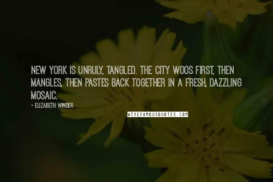 Elizabeth Winder quotes: New York is unruly, tangled. The city woos first, then mangles, then pastes back together in a fresh, dazzling mosaic.
