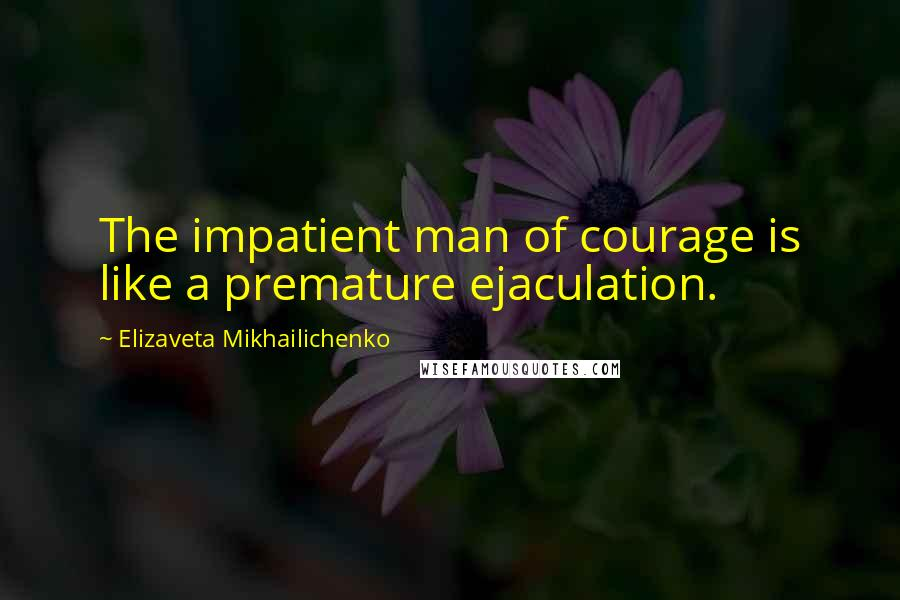 Elizaveta Mikhailichenko quotes: The impatient man of courage is like a premature ejaculation.