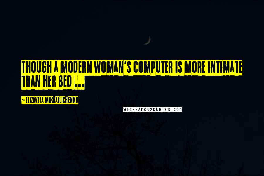 Elizaveta Mikhailichenko quotes: Though a modern woman's computer is more intimate than her bed ...