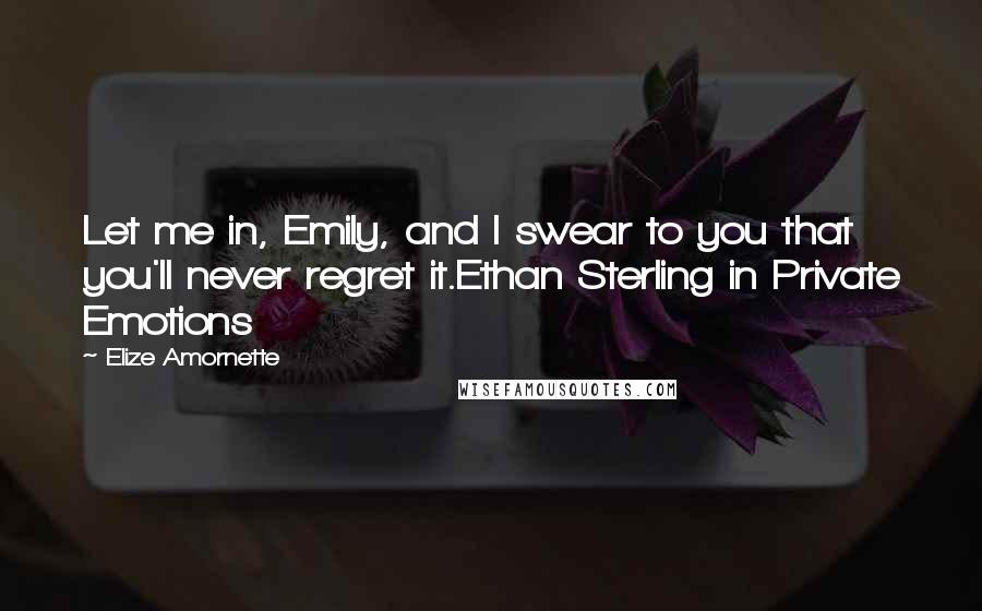 Elize Amornette quotes: Let me in, Emily, and I swear to you that you'll never regret it.Ethan Sterling in Private Emotions