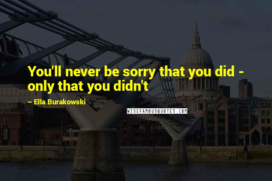 Ella Burakowski quotes: You'll never be sorry that you did - only that you didn't