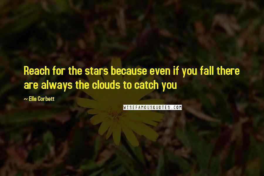 Ella Corbett quotes: Reach for the stars because even if you fall there are always the clouds to catch you