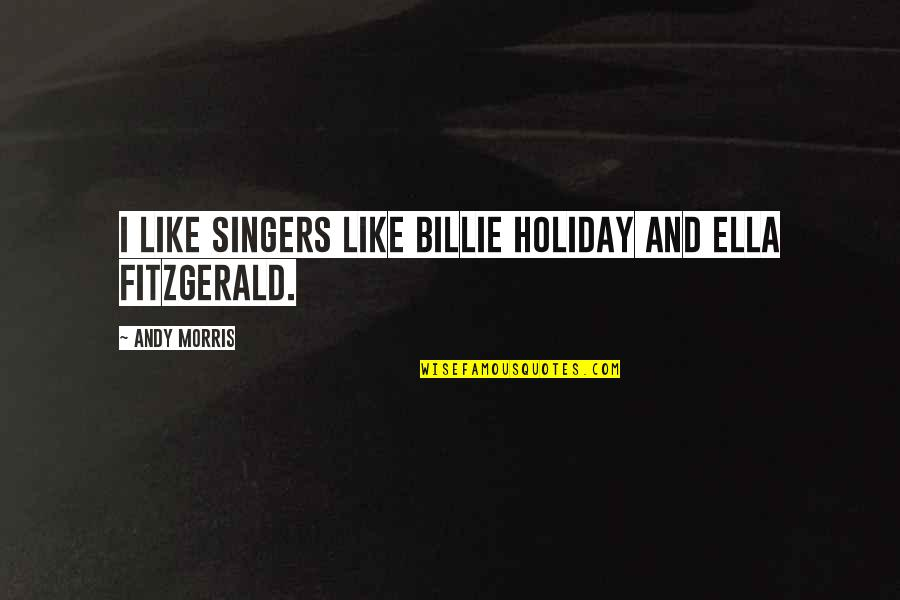 Ella Fitzgerald Quotes By Andy Morris: I like singers like Billie Holiday and Ella
