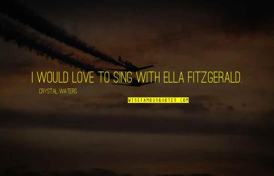 Ella Fitzgerald Quotes By Crystal Waters: I would love to sing with Ella Fitzgerald.