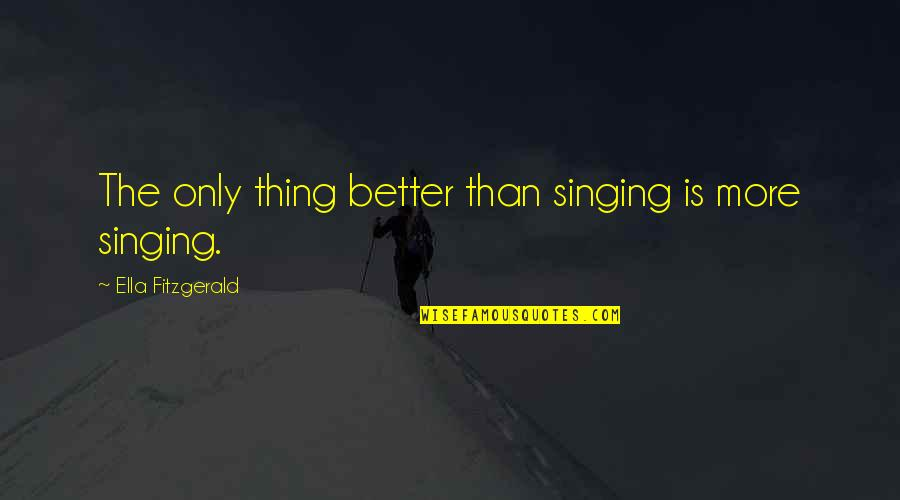 Ella Fitzgerald Quotes By Ella Fitzgerald: The only thing better than singing is more