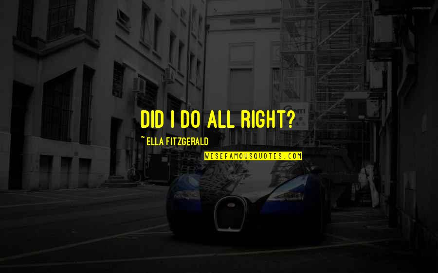 Ella Fitzgerald Quotes By Ella Fitzgerald: Did I do all right?