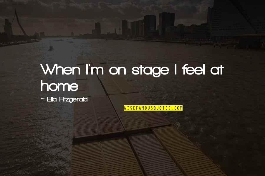 Ella Fitzgerald Quotes By Ella Fitzgerald: When I'm on stage I feel at home