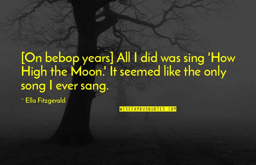 Ella Fitzgerald Quotes By Ella Fitzgerald: [On bebop years] All I did was sing