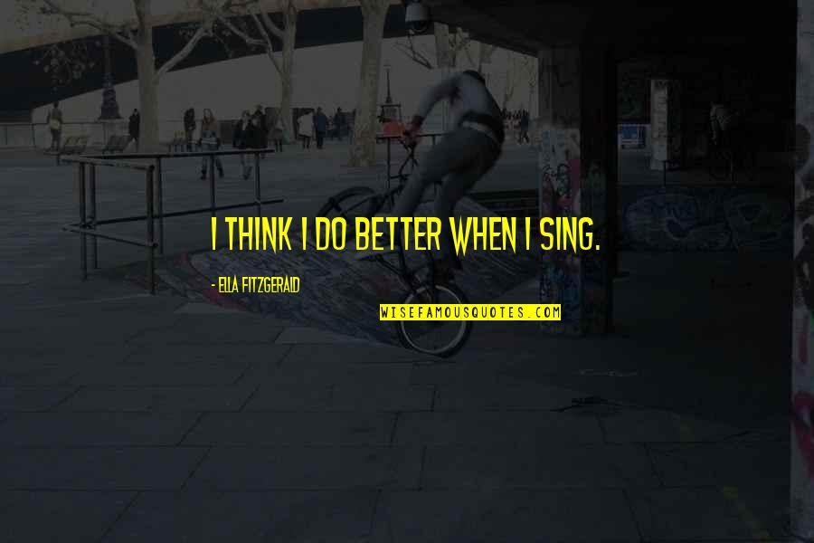 Ella Fitzgerald Quotes By Ella Fitzgerald: I think I do better when I sing.