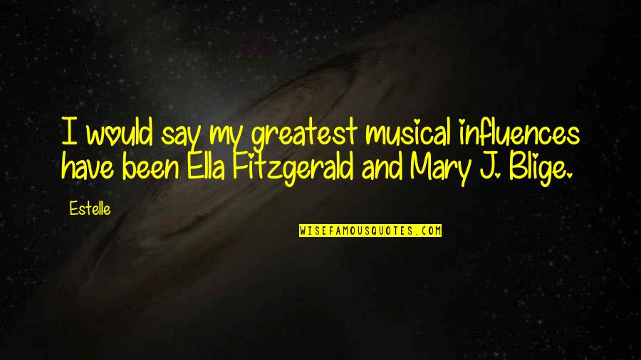 Ella Fitzgerald Quotes By Estelle: I would say my greatest musical influences have