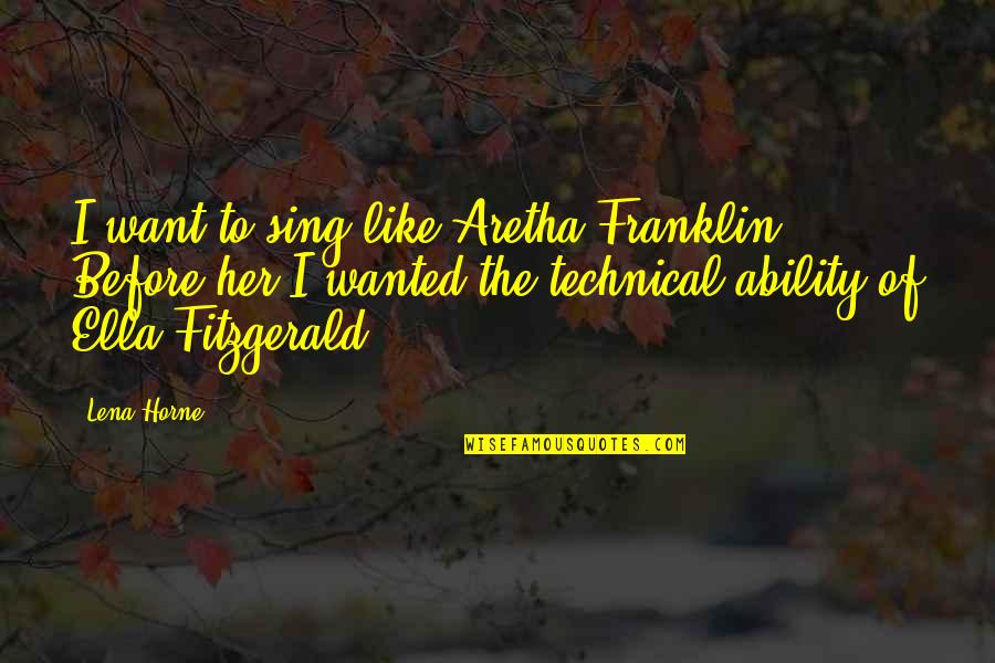Ella Fitzgerald Quotes By Lena Horne: I want to sing like Aretha Franklin. Before