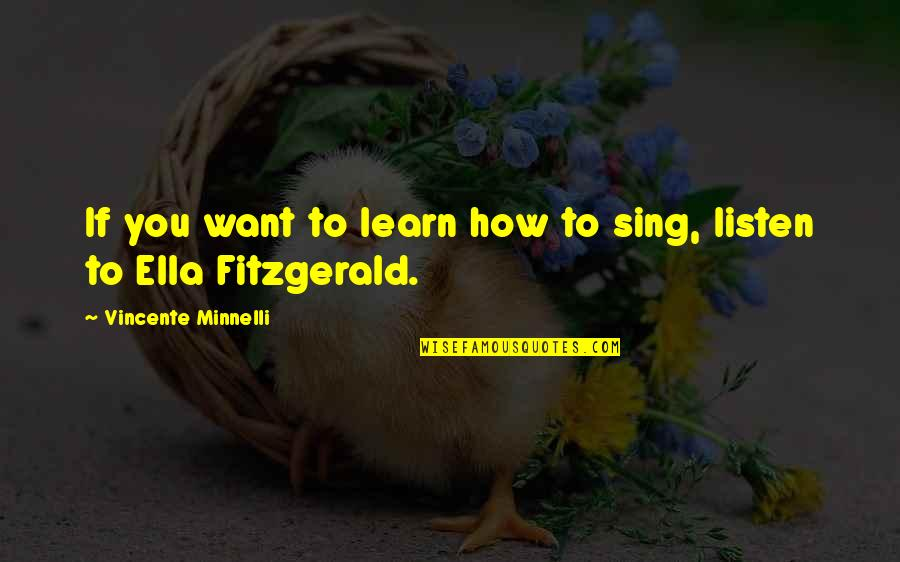 Ella Fitzgerald Quotes By Vincente Minnelli: If you want to learn how to sing,