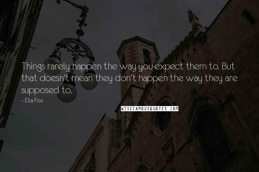 Ella Fox quotes: Things rarely happen the way you expect them to. But that doesn't mean they don't happen the way they are supposed to.