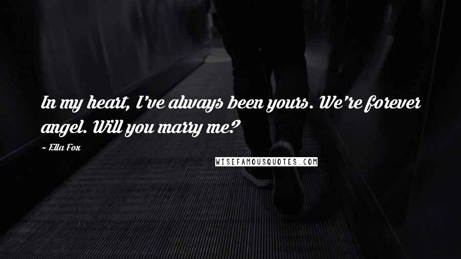 Ella Fox quotes: In my heart, I've always been yours. We're forever angel. Will you marry me?