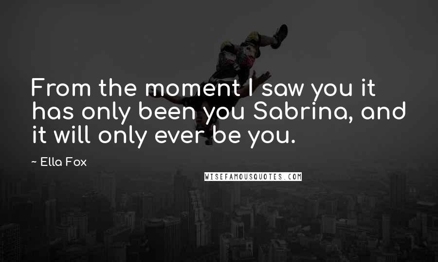 Ella Fox quotes: From the moment I saw you it has only been you Sabrina, and it will only ever be you.