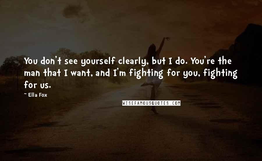 Ella Fox quotes: You don't see yourself clearly, but I do. You're the man that I want, and I'm fighting for you, fighting for us.